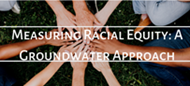 Measuring Racial Equity A Groundwater Approach Small Graphic